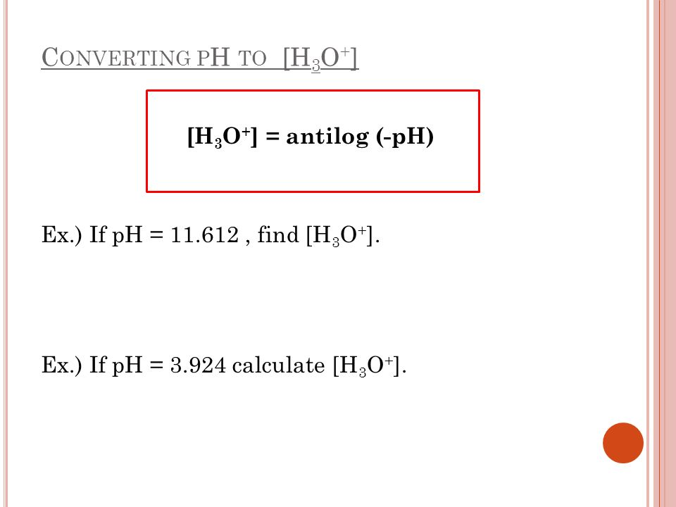 Converting pH to [H3O+] [H3O+] = antilog (-pH) Ex.) If pH = 11.612 , find [H3O+].